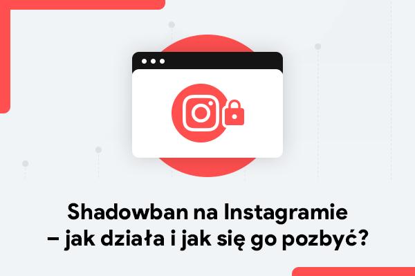 Shadowban naInstagramie w2021 – jak działa ijak się go pozbyć?